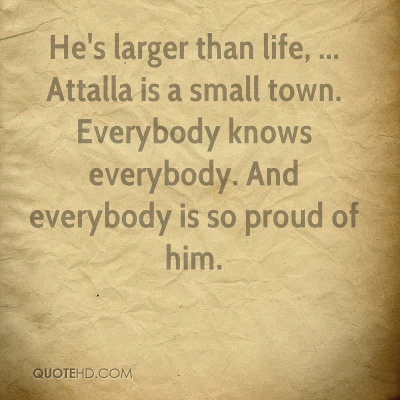 Heu0027s Larger Than Life, ... Attalla Is A Small Town. Everybody Knows