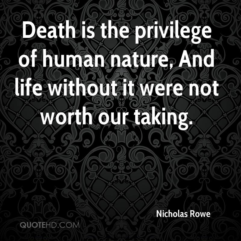 Death is the privilege of human nature, And life without it were not worth our taking.