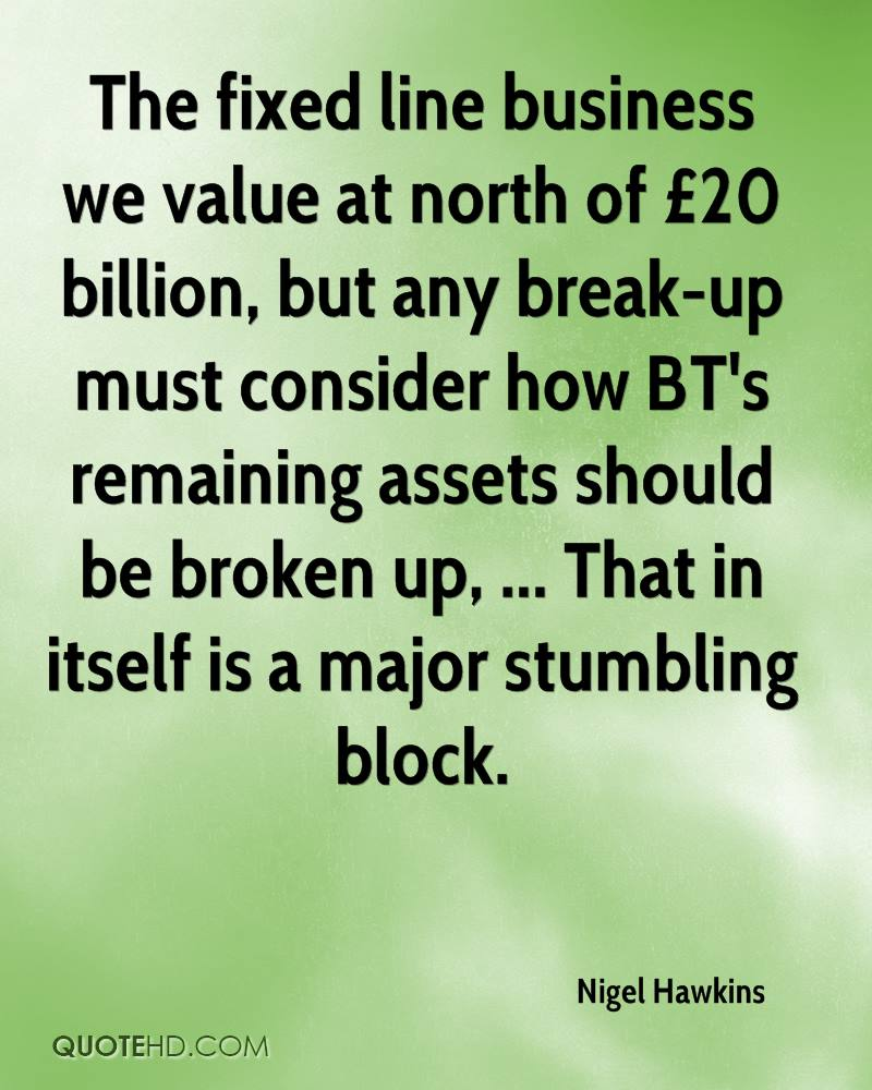 The fixed line business we value at north of £20 billion, but any break-up must consider how BT's remaining assets should be broken up, ... That in itself is a major stumbling block.