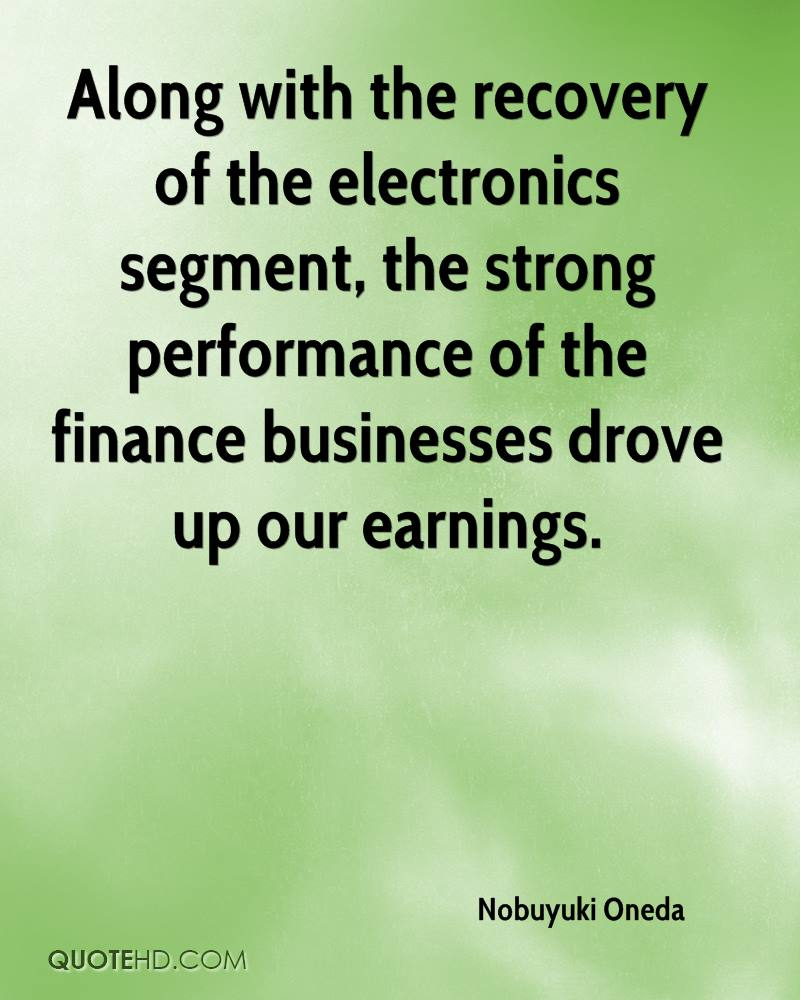 Along with the recovery of the electronics segment, the strong performance of the finance businesses drove up our earnings.