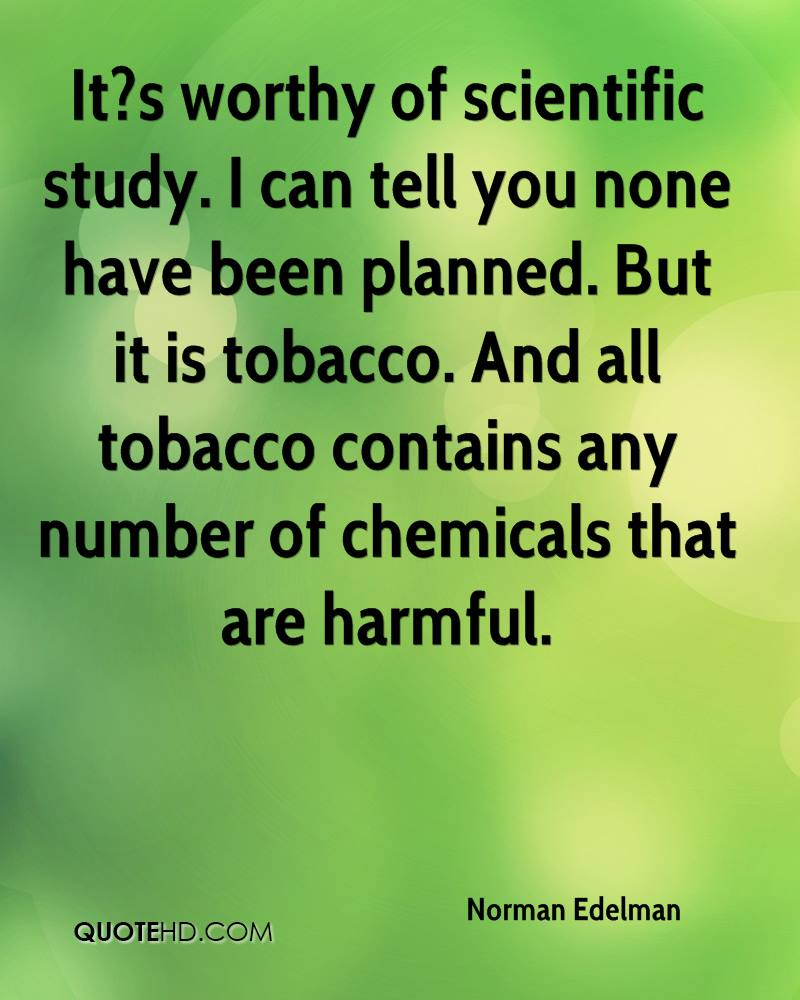 It?s worthy of scientific study. I can tell you none have been planned. But it is tobacco. And all tobacco contains any number of chemicals that are harmful.