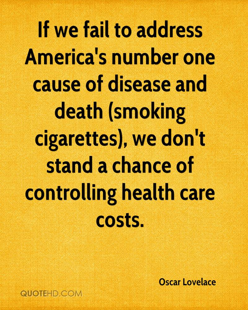 If we fail to address America's number one cause of disease and death (smoking cigarettes), we don't stand a chance of controlling health care costs.
