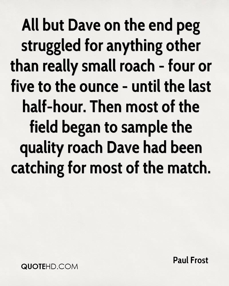 All but Dave on the end peg struggled for anything other than really small roach - four or five to the ounce - until the last half-hour. Then most of the field began to sample the quality roach Dave had been catching for most of the match.