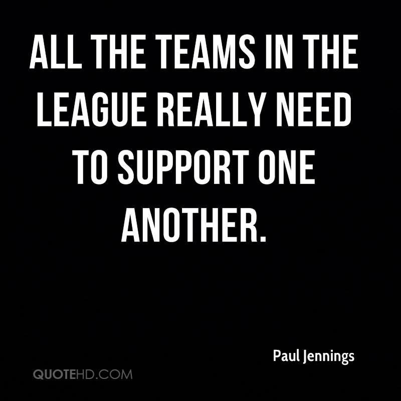 All the teams in the league really need to support one another.