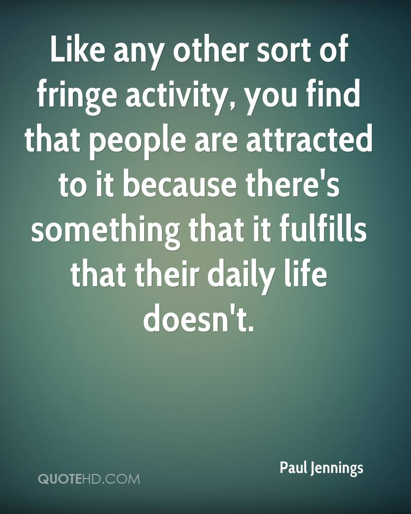 Like any other sort of fringe activity, you find that people are attracted to it because there's something that it fulfills that their daily life doesn't.