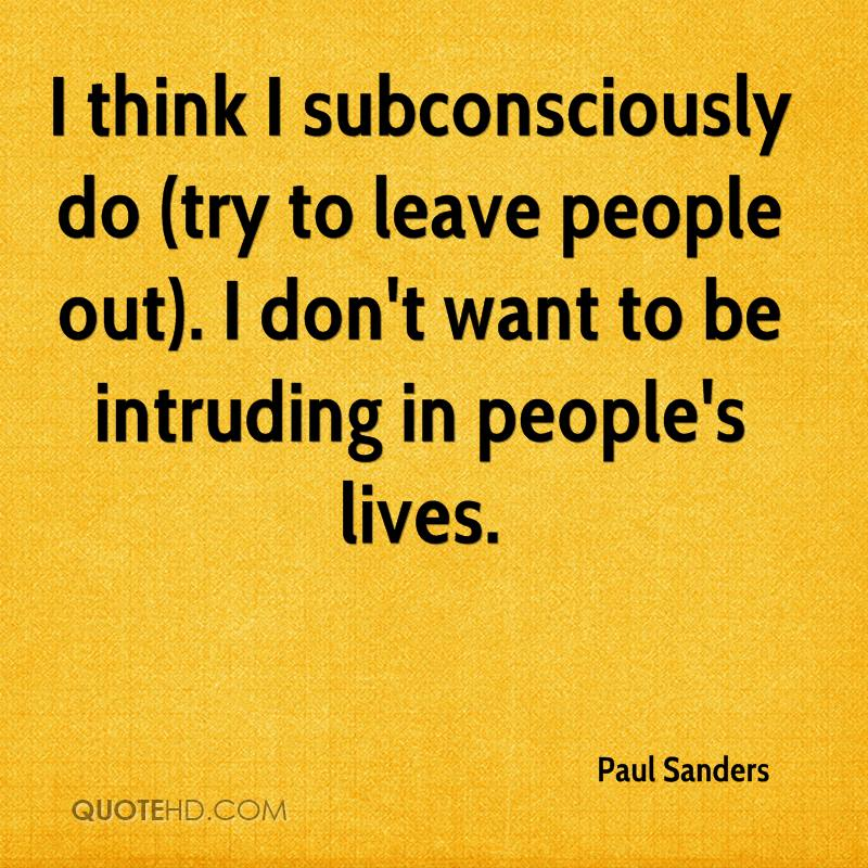 I think I subconsciously do (try to leave people out). I don't want to be intruding in people's lives.