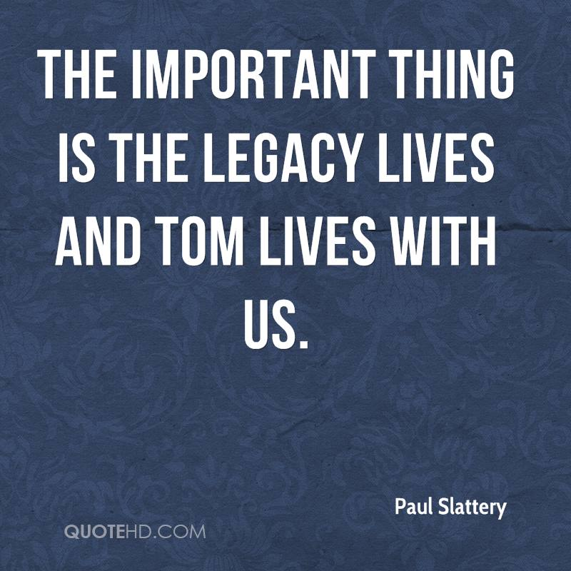 The important thing is the legacy lives and Tom lives with us.