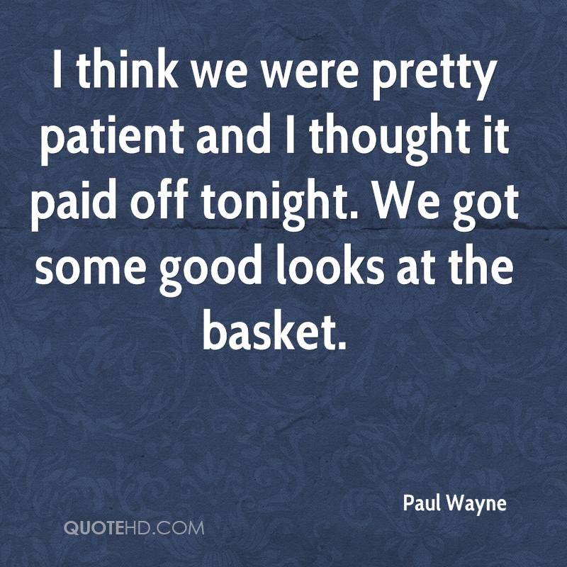 I think we were pretty patient and I thought it paid off tonight. We got some good looks at the basket.