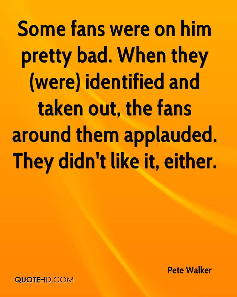 Some fans were on him pretty bad. When they (were) identified and taken out, the fans around them applauded. They didn't like it, either.