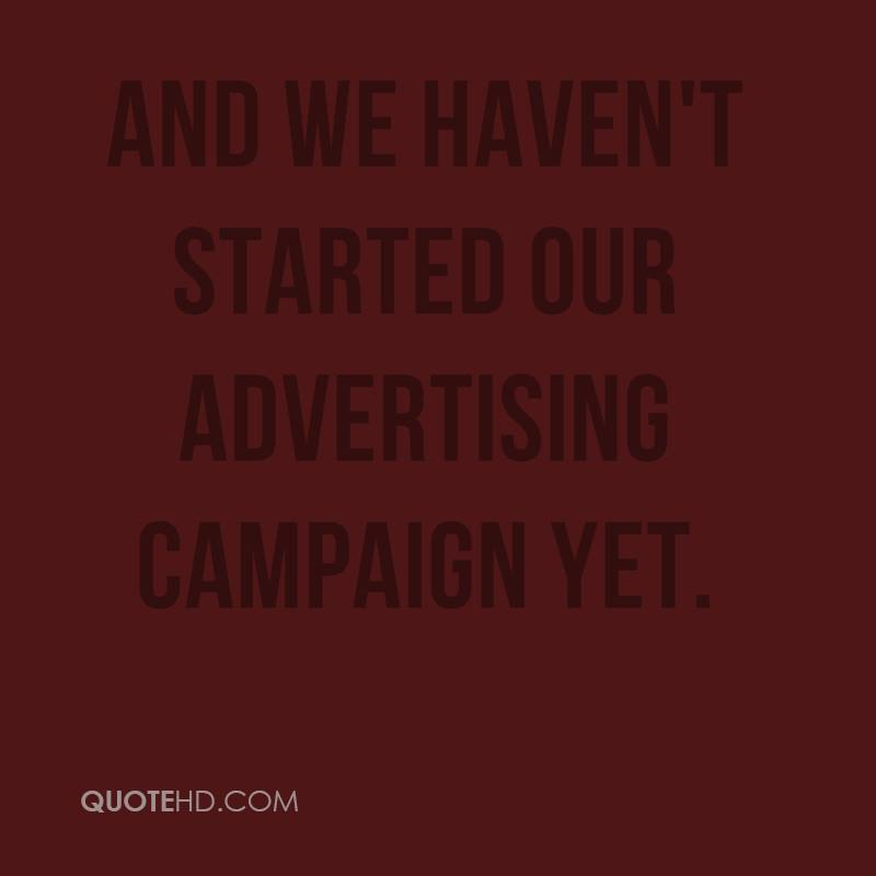 And we haven't started our advertising campaign yet.