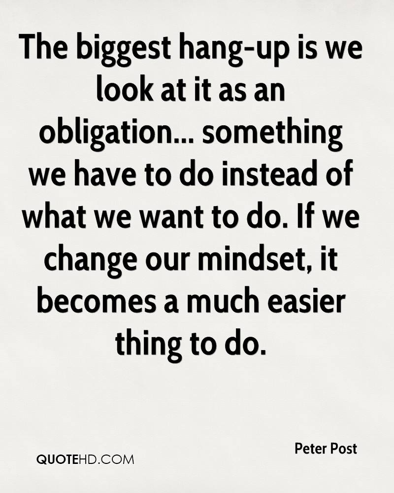 The biggest hang-up is we look at it as an obligation... something we have to do instead of what we want to do. If we change our mindset, it becomes a much easier thing to do.
