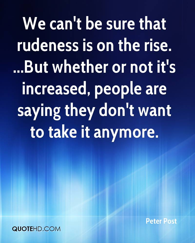 We can't be sure that rudeness is on the rise. ...But whether or not it's increased, people are saying they don't want to take it anymore.