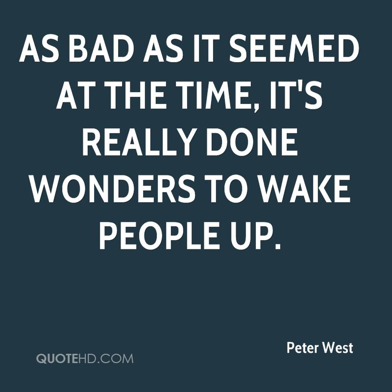 As bad as it seemed at the time, it's really done wonders to wake people up.
