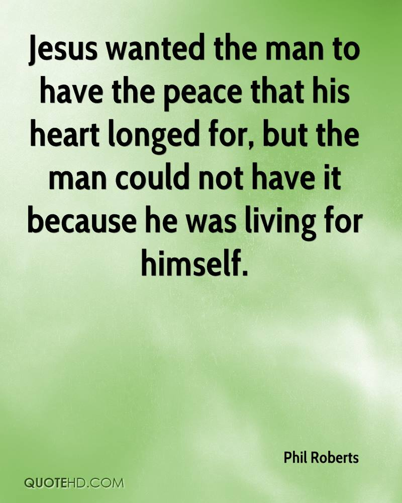 Jesus wanted the man to have the peace that his heart longed for, but the man could not have it because he was living for himself.