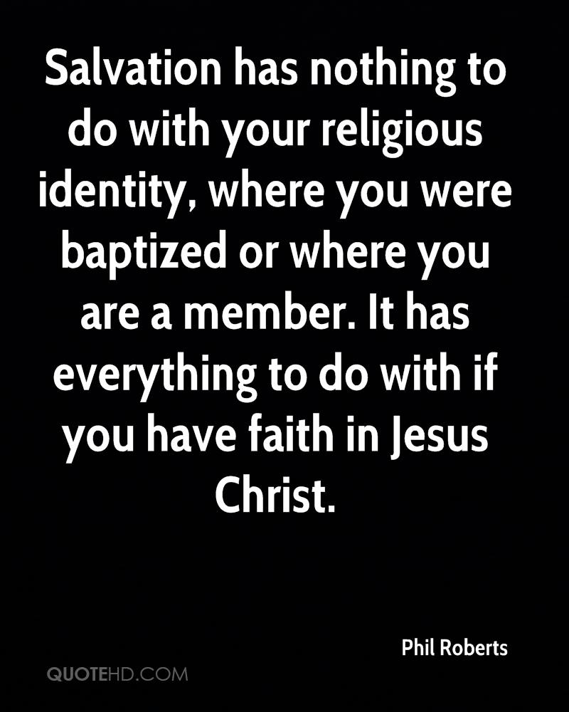 Salvation has nothing to do with your religious identity, where you were baptized or where you are a member. It has everything to do with if you have faith in Jesus Christ.