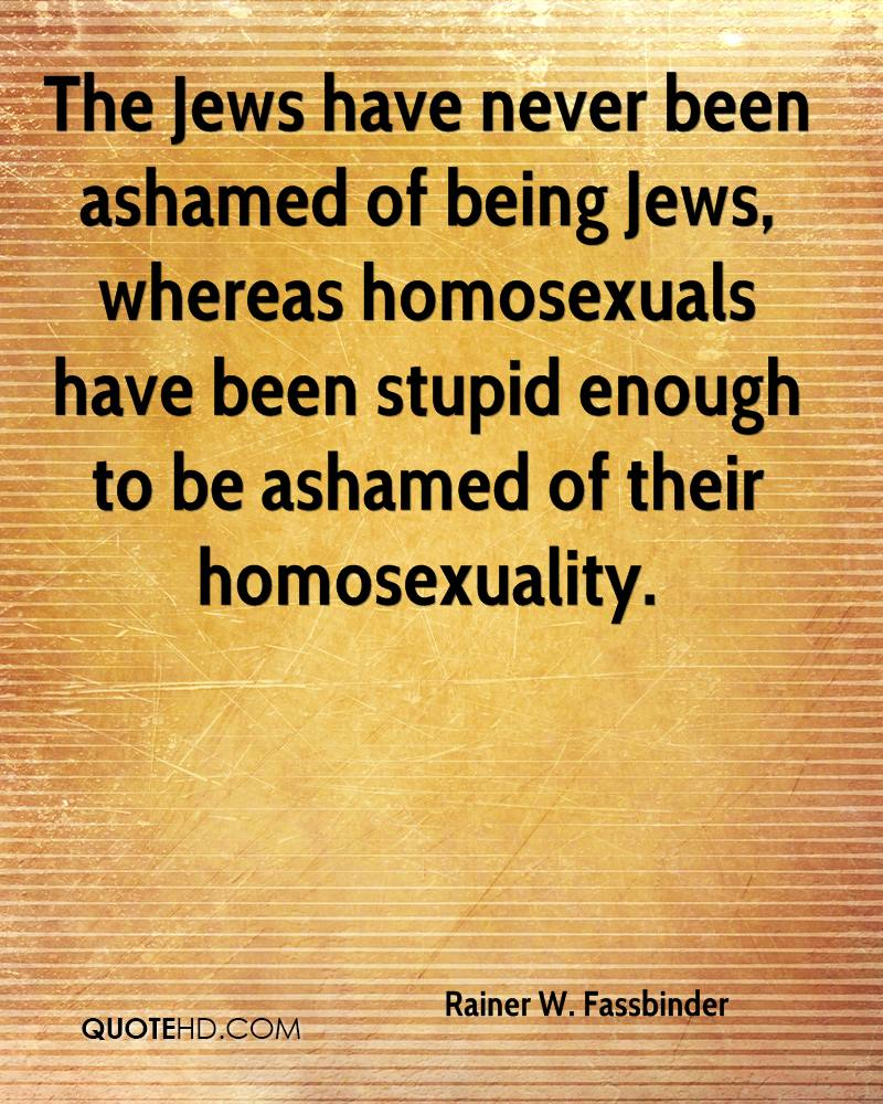 The Jews have never been ashamed of being Jews, whereas homosexuals have been stupid enough to be ashamed of their homosexuality.