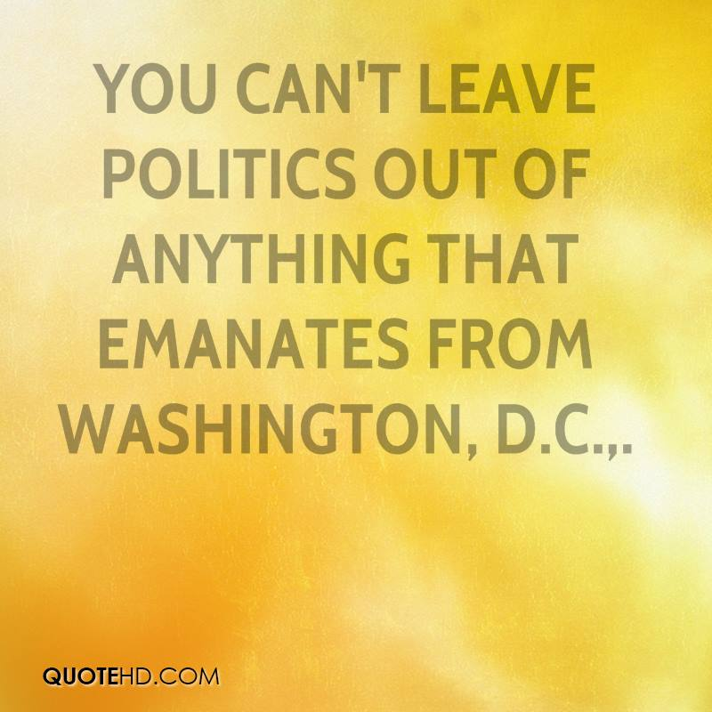 You can't leave politics out of anything that emanates from Washington, D.C..