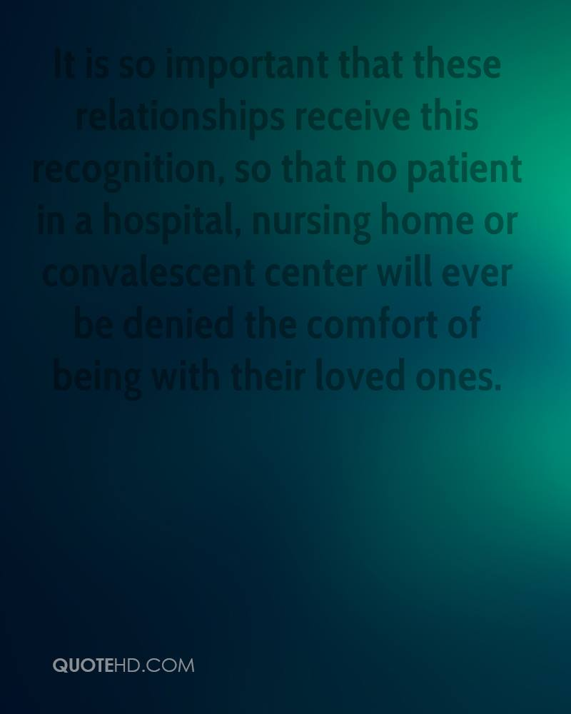 It is so important that these relationships receive this recognition, so that no patient in a hospital, nursing home or convalescent center will ever be denied the comfort of being with their loved ones.