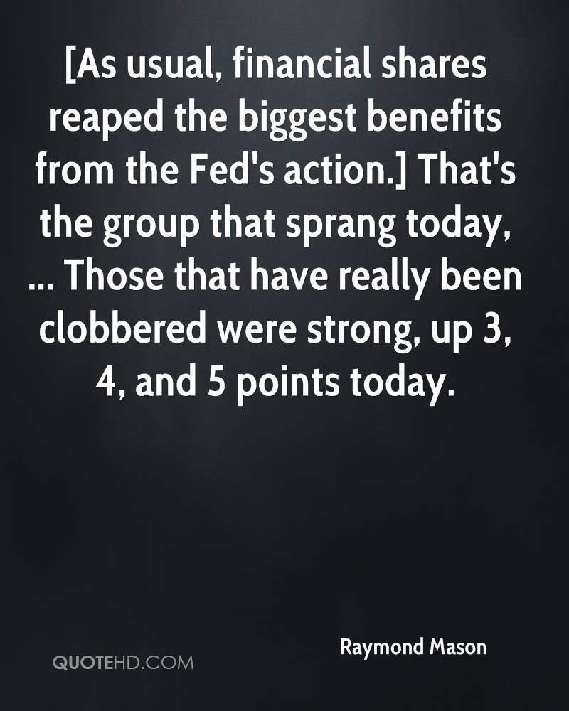 [As usual, financial shares reaped the biggest benefits from the Fed's action.] That's the group that sprang today, ... Those that have really been clobbered were strong, up 3, 4, and 5 points today.