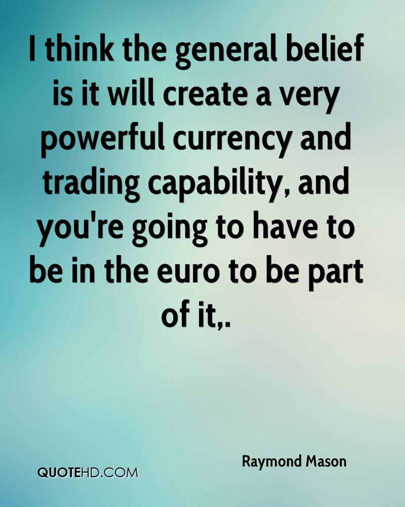 I think the general belief is it will create a very powerful currency and trading capability, and you're going to have to be in the euro to be part of it.
