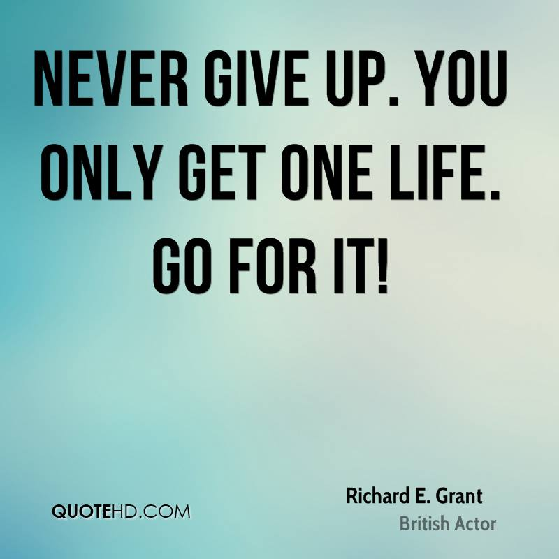 Never Give Up. You Only Get One Life. Go For It!