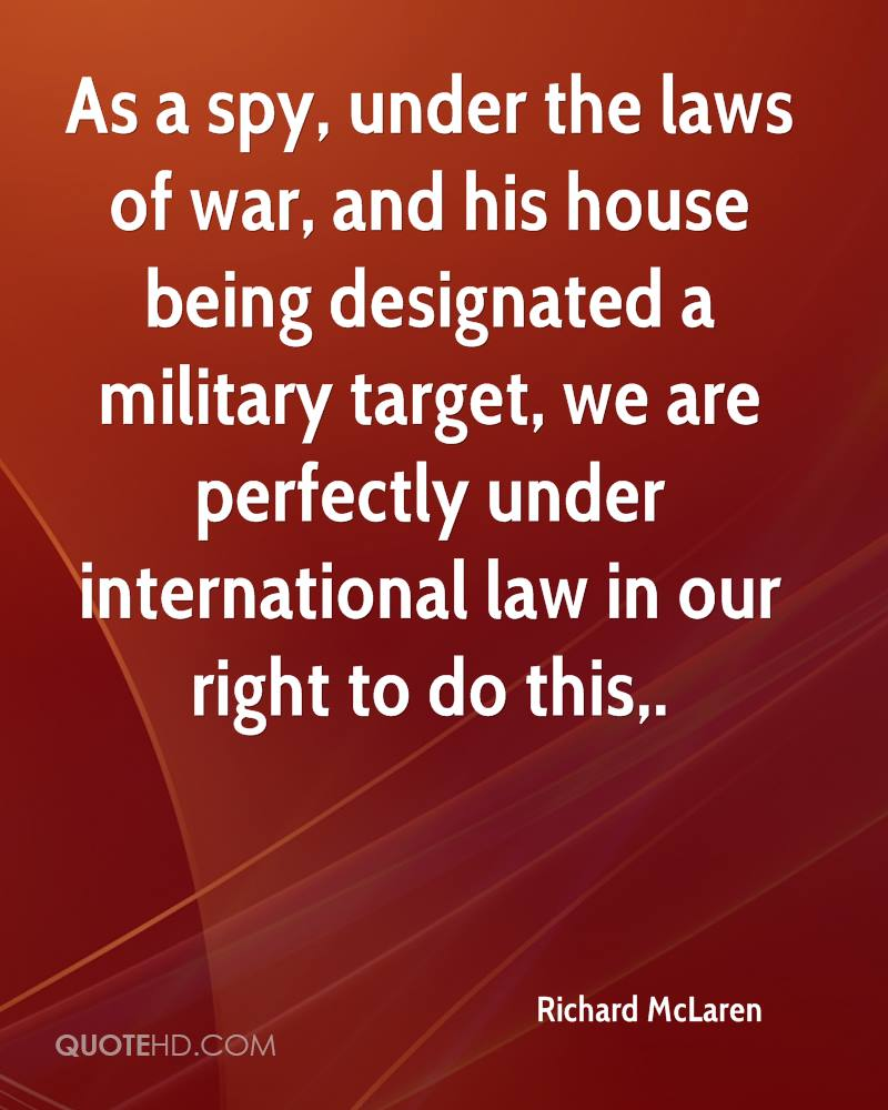 As a spy, under the laws of war, and his house being designated a military target, we are perfectly under international law in our right to do this.