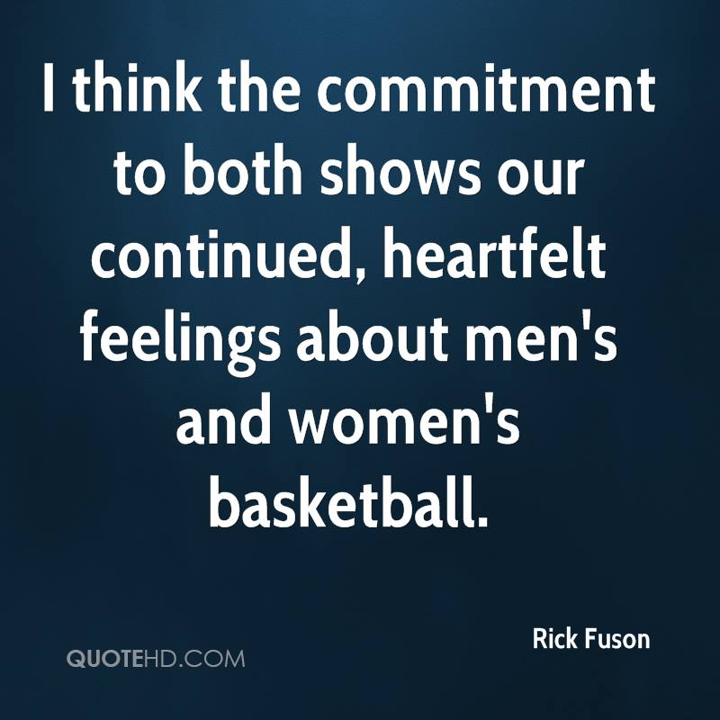 I think the commitment to both shows our continued, heartfelt feelings about men's and women's basketball.