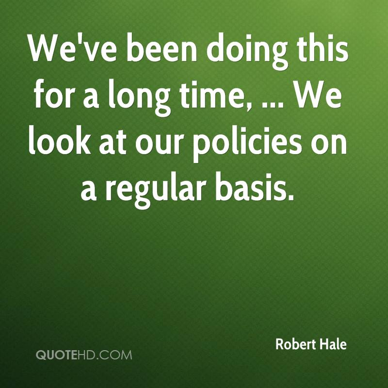 We've been doing this for a long time, ... We look at our policies on a regular basis.