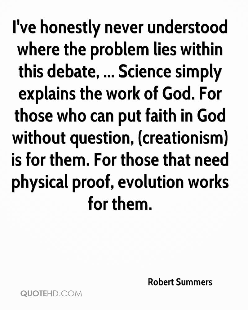 I've honestly never understood where the problem lies within this debate, ... Science simply explains the work of God. For those who can put faith in God without question, (creationism) is for them. For those that need physical proof, evolution works for them.
