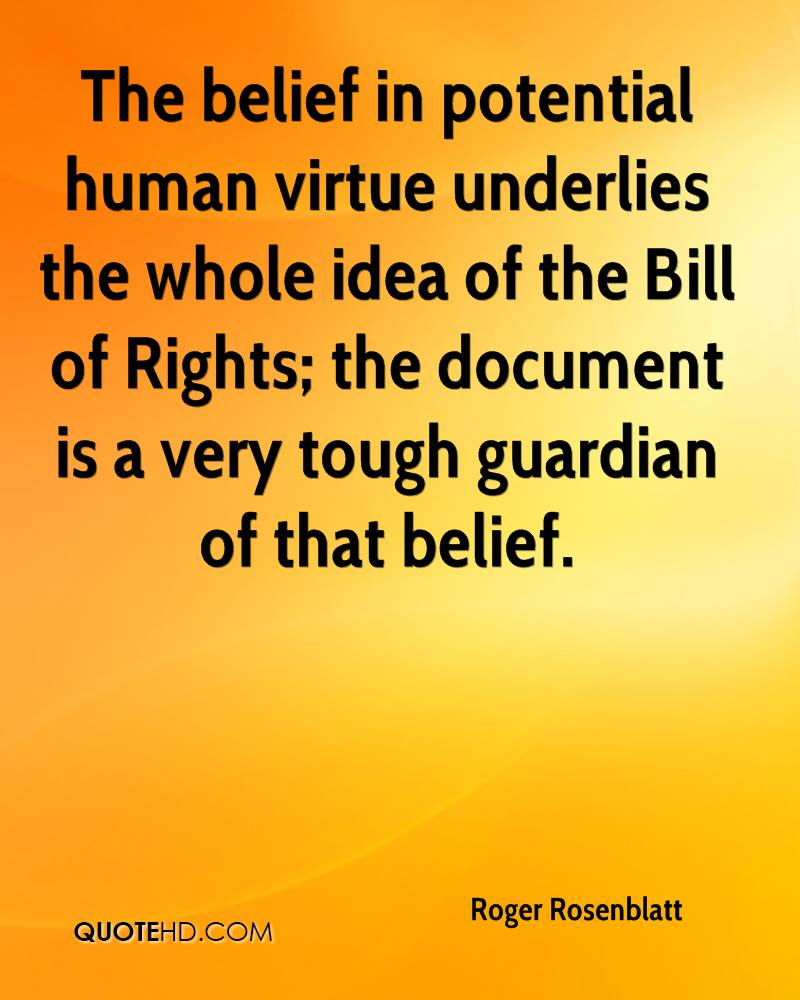 The belief in potential human virtue underlies the whole idea of the Bill of Rights; the document is a very tough guardian of that belief.