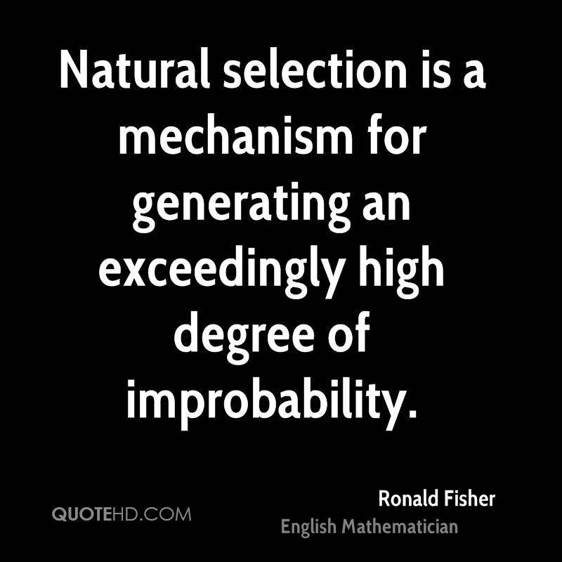 Natural selection is a mechanism for generating an exceedingly high degree of improbability.