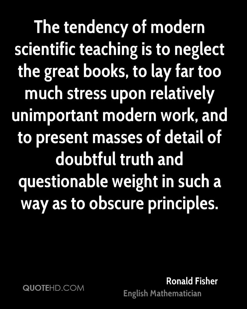 The tendency of modern scientific teaching is to neglect the great books, to lay far too much stress upon relatively unimportant modern work, and to present masses of detail of doubtful truth and questionable weight in such a way as to obscure principles.