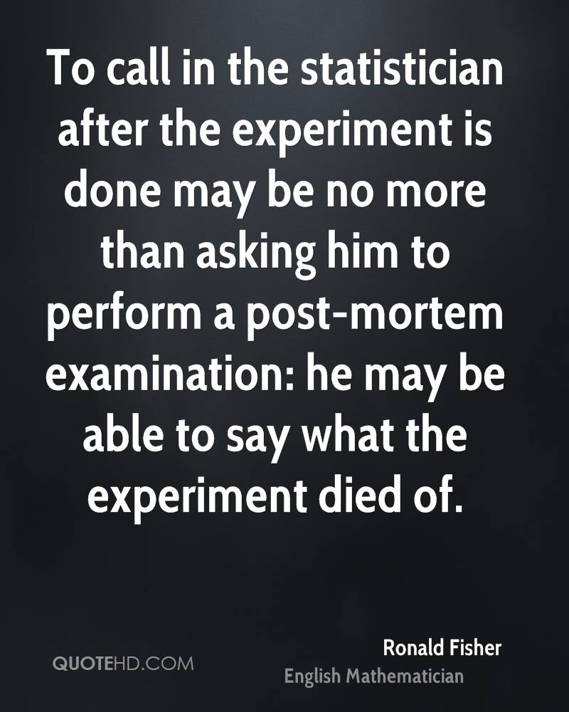 To call in the statistician after the experiment is done may be no more than asking him to perform a post-mortem examination: he may be able to say what the experiment died of.