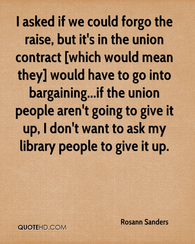 I asked if we could forgo the raise, but it's in the union contract [which would mean they] would have to go into bargaining...if the union people aren't going to give it up, I don't want to ask my library people to give it up.