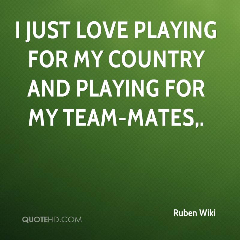 I just love playing for my country and playing for my team-mates.