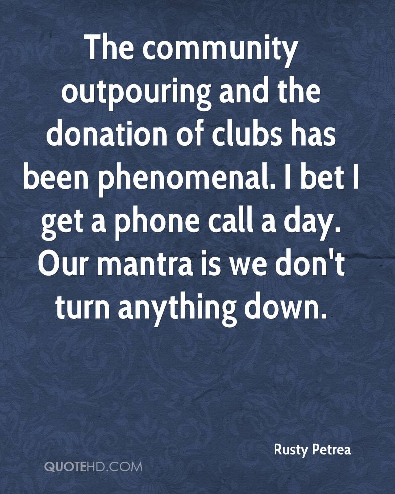 The community outpouring and the donation of clubs has been phenomenal. I bet I get a phone call a day. Our mantra is we don't turn anything down.