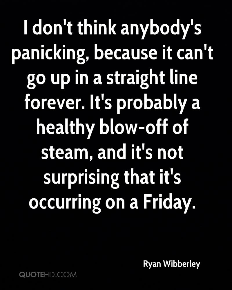 I don't think anybody's panicking, because it can't go up in a straight line forever. It's probably a healthy blow-off of steam, and it's not surprising that it's occurring on a Friday.