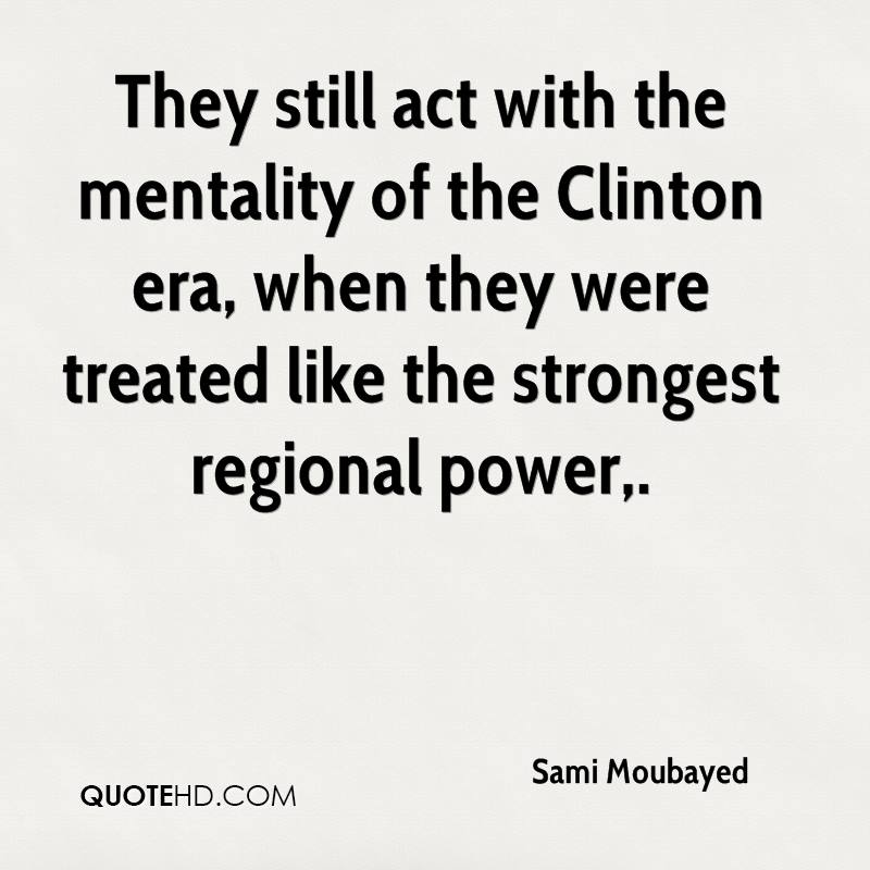 They still act with the mentality of the Clinton era, when they were treated like the strongest regional power.