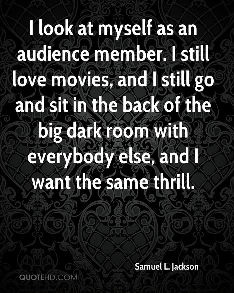 I look at myself as an audience member. I still love movies, and I still go and sit in the back of the big dark room with everybody else, and I want the same thrill.