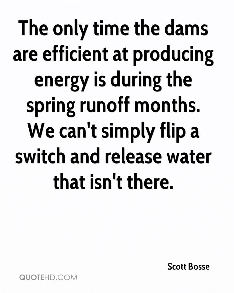The only time the dams are efficient at producing energy is during the spring runoff months. We can't simply flip a switch and release water that isn't there.