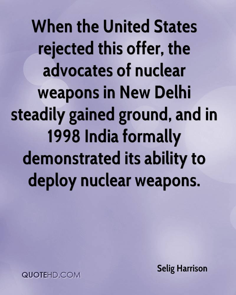 When the United States rejected this offer, the advocates of nuclear weapons in New Delhi steadily gained ground, and in 1998 India formally demonstrated its ability to deploy nuclear weapons.