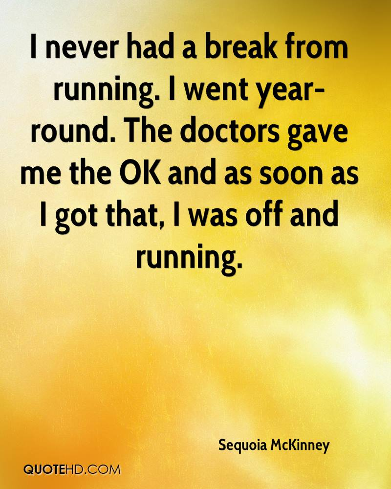 I never had a break from running. I went year-round. The doctors gave me the OK and as soon as I got that, I was off and running.