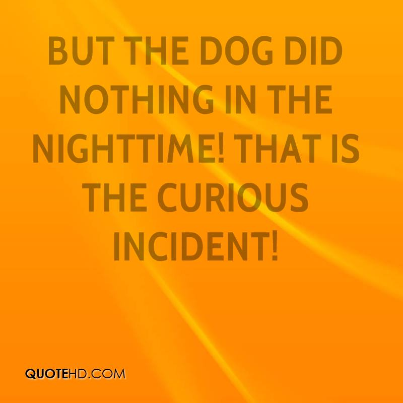 But the dog did nothing in the nighttime! That is the curious incident!