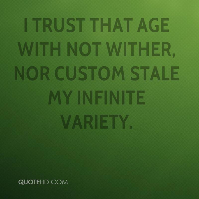 I trust that age with not wither, nor custom stale my infinite variety.