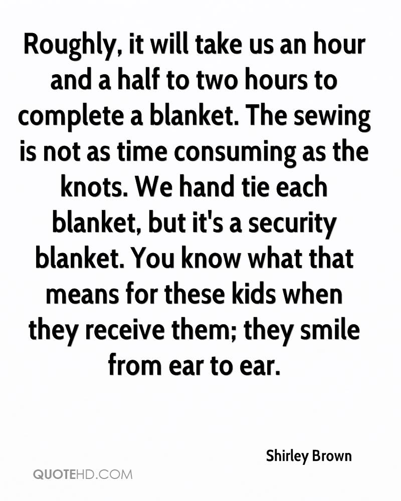 Roughly, it will take us an hour and a half to two hours to complete a blanket. The sewing is not as time consuming as the knots. We hand tie each blanket, but it's a security blanket. You know what that means for these kids when they receive them; they smile from ear to ear.