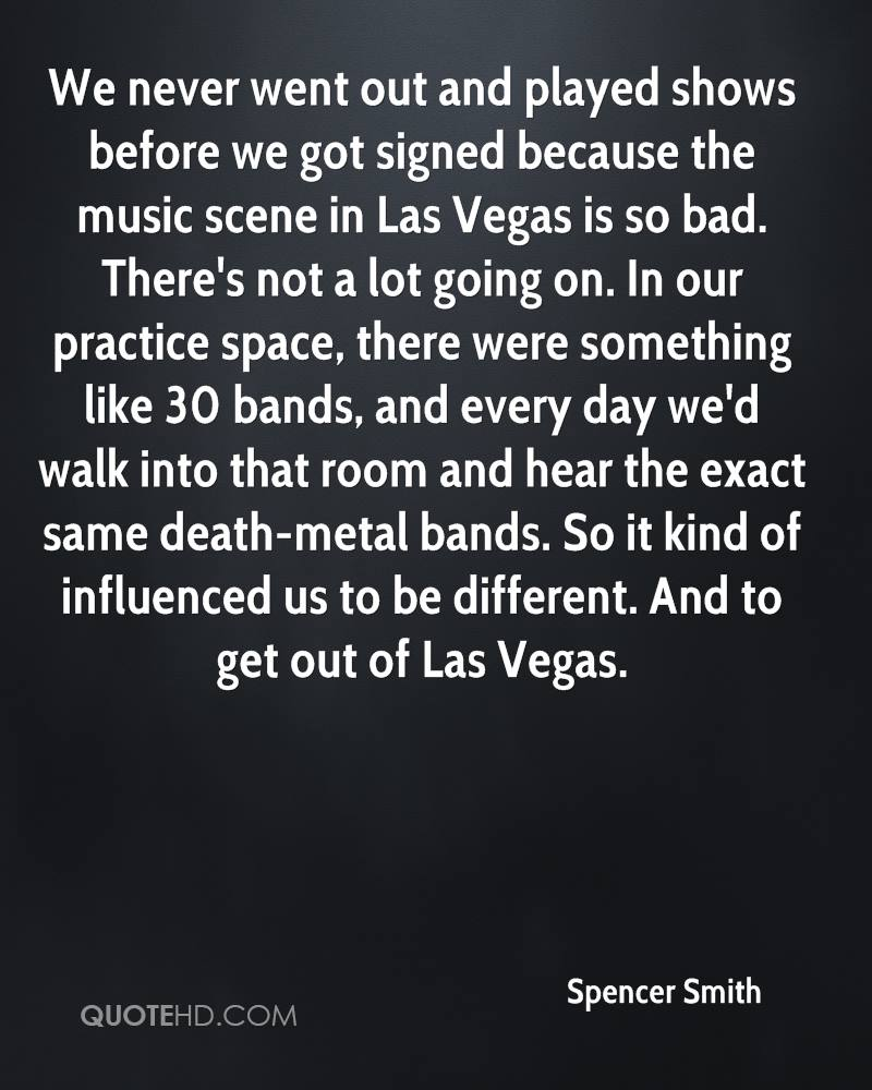We never went out and played shows before we got signed because the music scene in Las Vegas is so bad. There's not a lot going on. In our practice space, there were something like 30 bands, and every day we'd walk into that room and hear the exact same death-metal bands. So it kind of influenced us to be different. And to get out of Las Vegas.