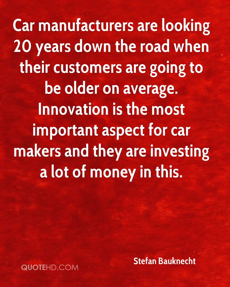 Car manufacturers are looking 20 years down the road when their customers are going to be older on average. Innovation is the most important aspect for car makers and they are investing a lot of money in this.
