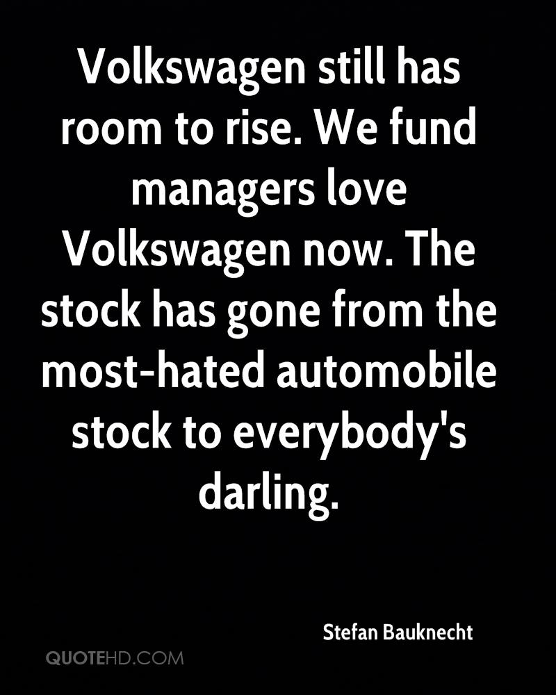 Volkswagen still has room to rise. We fund managers love Volkswagen now. The stock has gone from the most-hated automobile stock to everybody's darling.