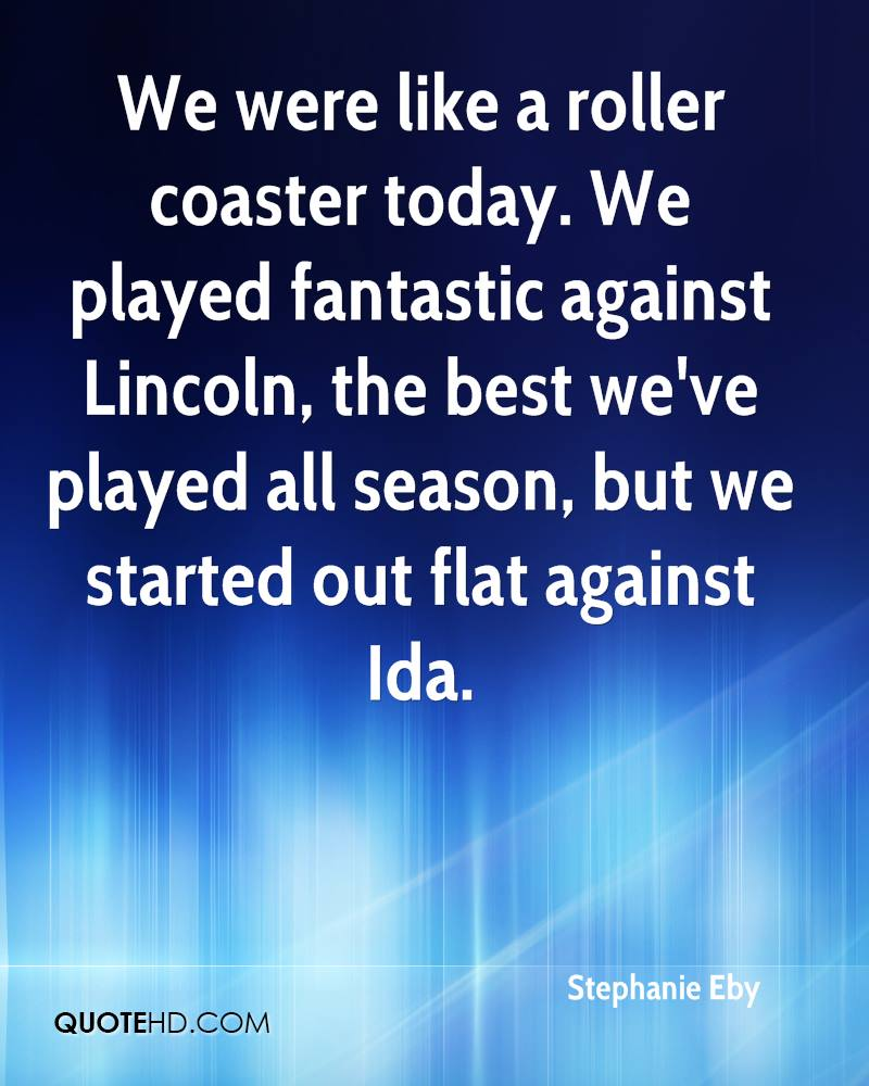 We were like a roller coaster today. We played fantastic against Lincoln, the best we've played all season, but we started out flat against Ida.