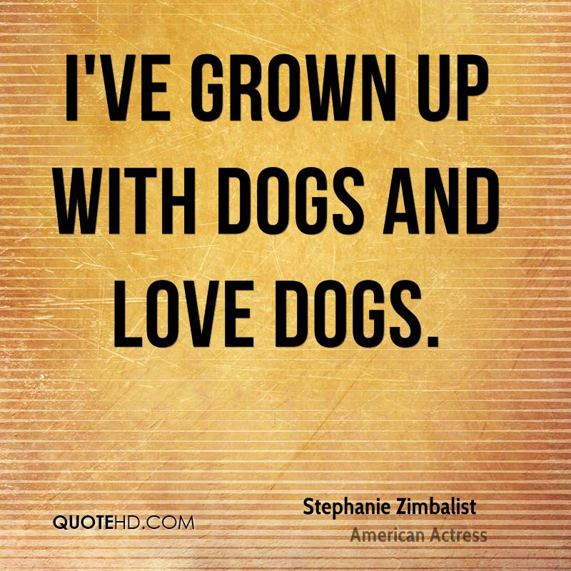 I've grown up with dogs and love dogs.